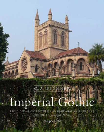 Imperial Gothic. Religious Architecture and High Anglican Culture in the British Empire, 1840-1870.