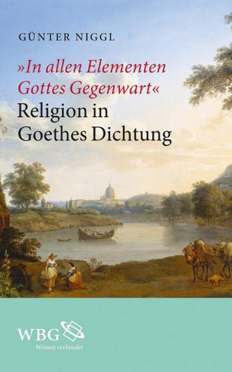 In allen Elementen Gottes Gegenwart. Religion in Goethes Dichtung.
