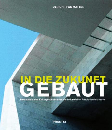 In die Zukunft gebaut. Bautechnik- und Kulturgeschichte von der Industriellen Revolution bis heute