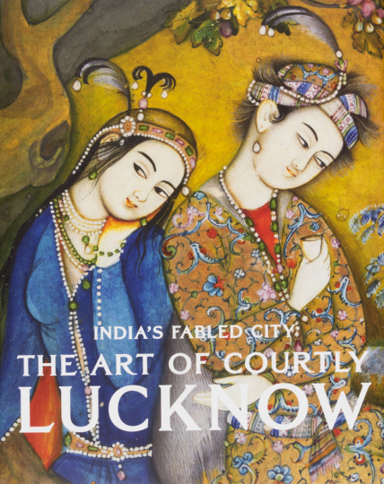 India's Fabled City. The Art of Courtly Lucknow. Indiens sagenumwobene Stadt. Die Kunst des höfischen Lucknow.