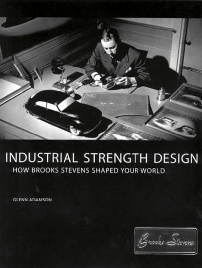 Industrial Strength Design. How Brooks Stevens Shaped your World.