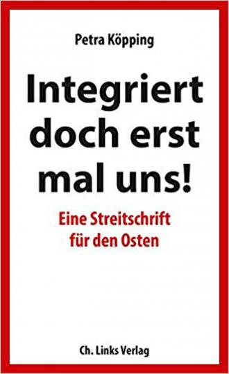 Integriert doch erst mal uns! - Eine Streitschrift für den Osten.