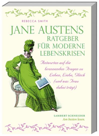 Jane Austens Ratgeber für moderne Lebenskrisen. Antworten auf die brennenden Fragen zu Leben, Liebe, Glück (und was Frau dabei trägt).
