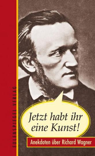 Jetzt habt ihr eine Kunst! Anekdoten über Richard Wagner.