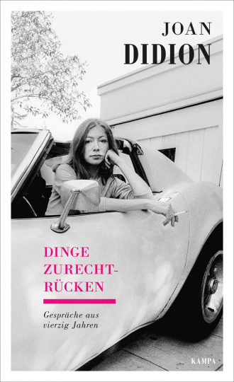 Joan Didion. Dinge zurechtrücken. Gespräche aus vierzig Jahren.
