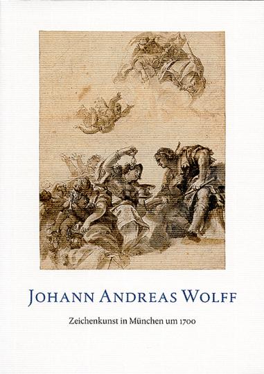 Johann Andreas Wolff. Zeichenkunst in München um 1700.