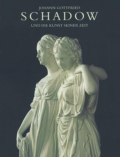 Johann Gottfried Schadow - und die Kunst seiner Zeit