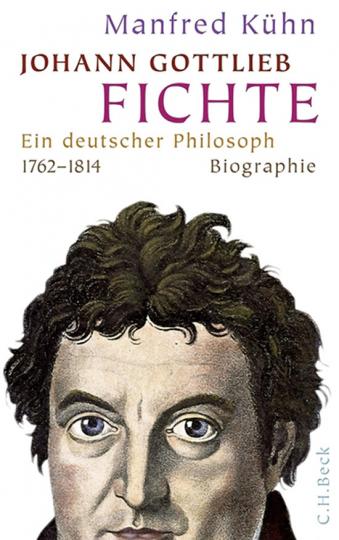 Johann Gottlieb Fichte. Ein deutscher Philosoph 1762-1814. Biographie.