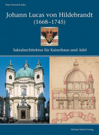 Johann Lucas von Hildebrandt (1668-1745). Sakralarchitektur für Kaiserhaus und Adel.