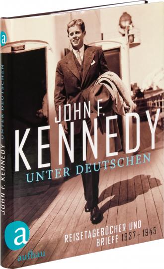 John F. Kennedy. Unter Deutschen. Reisetagebücher und Briefe 1937-1945.