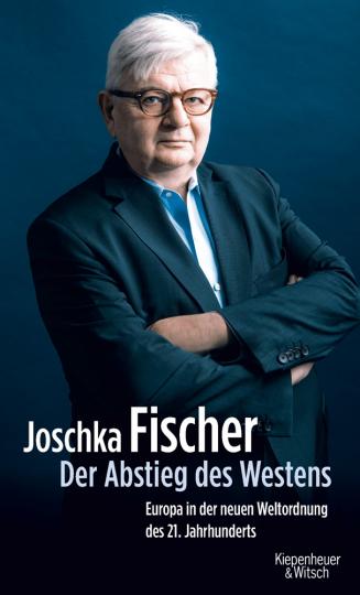 Joschka Fischer. Der Abstieg des Westens. Europa in der neuen Weltordnung des 21. Jahrhunderts.