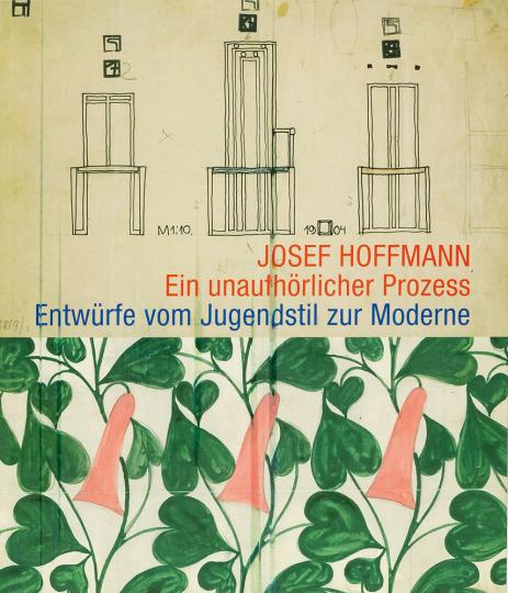 Josef Hoffmann. Ein unaufhörlicher Prozess. Entwürfe vom Jugendstil zur Moderne.