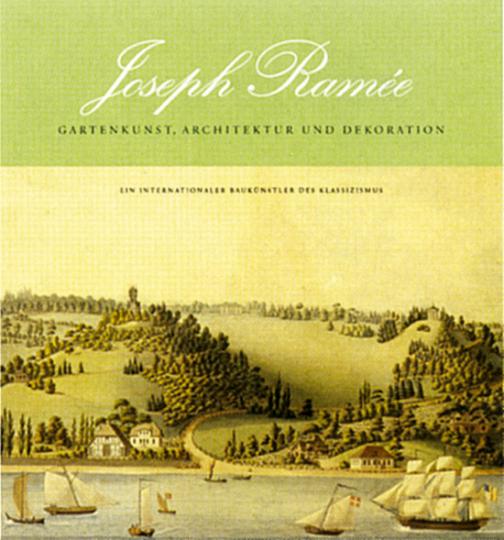 Joseph Ramée (1764-1842) - Gartenkunst, Architektur und Dekoration. Ein internationaler Baukünstler des Klassizismus