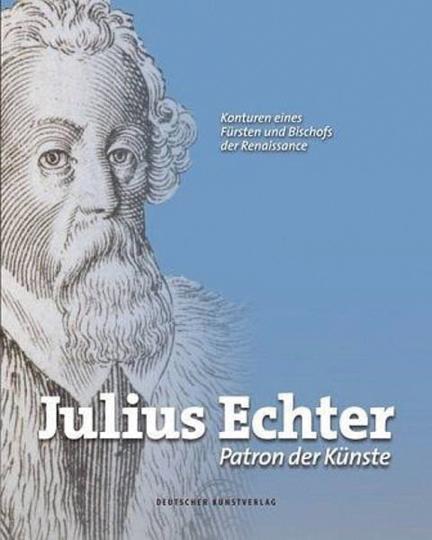 Julius Echter. Patron der Künste. Konturen eines Fürsten und Bischofs der Renaissance.