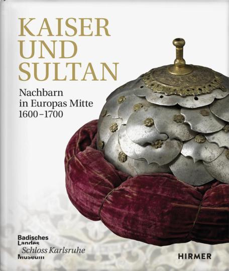 Kaiser und Sultan. Nachbarn in Europas Mitte 1600-1700.