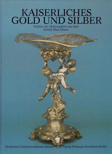 Kaiserliches Gold und Silber. Schätze der Hohenzollern aus dem Schloss Huis Doorn.