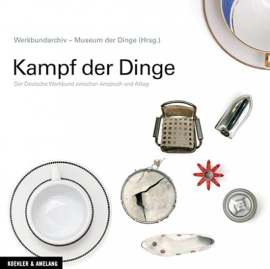 Kampf der Dinge. Der Deutsche Werkbund zwischen Anspruch und Alltag.