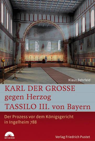 Karl der Große gegen Herzog Tassilo III. von Bayern. Der Prozess vor dem Königsgericht in Ingelheim 788.