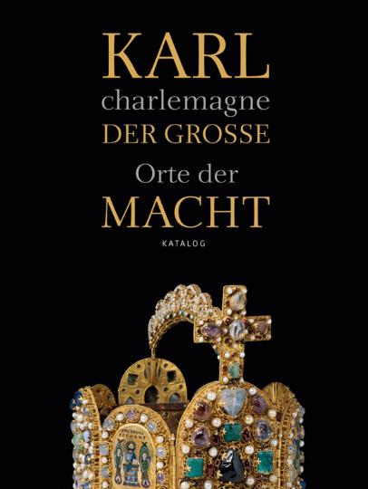 Karl der Große / charlemagne. Orte der Macht.