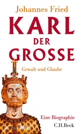 Karl der Große. Gewalt und Glaube. Eine Biographie.