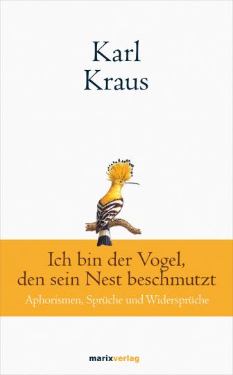 Karl Kraus. Ich bin der Vogel, den sein Nest beschmutzt. Aphorismen, Sprüche und Widersprüche.