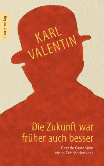 Karl Valentin. Die Zukunft war früher auch besser. Gerade Gedanken eines Schrägdenkers.