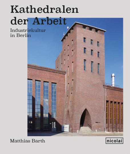 Kathedralen der Arbeit. Industriekultur in Berlin.