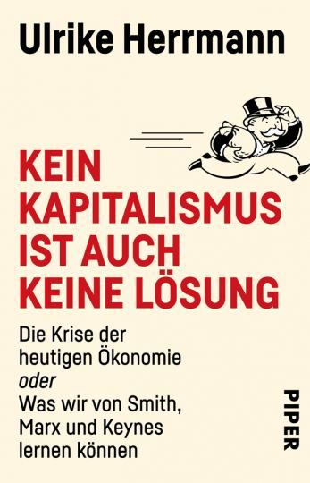 Kein Kapitalismus ist auch keine Lösung. Die Krise der heutigen Ökonomie oder Was wir von Smith, Marx und Keynes lernen können.