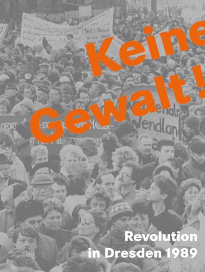 Keine Gewalt! Revolution in Dresden 1989.
