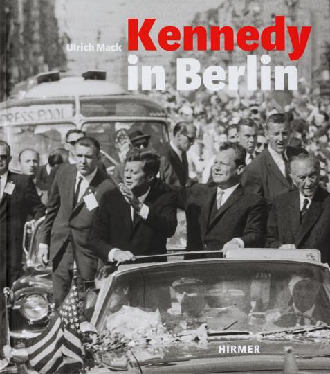 Kennedy in Berlin. Der Kennedy-Besuch in Deutschland 1963.