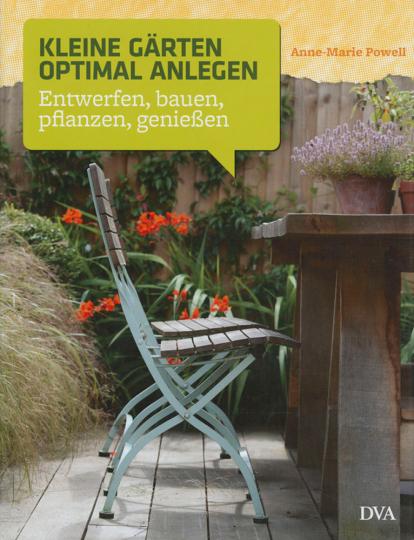 Kleine Gärten optimal anlegen. Entwerfen, bauen, pflanzen, genießen.
