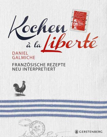 Kochen à la Liberté. Französische Rezepte neu interpretiert. 130 Rezepte.