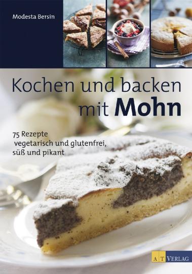 Kochen und Backen mit Mohn. 75 Rezepte von vegetarisch und glutenfrei bis süß und pikant.