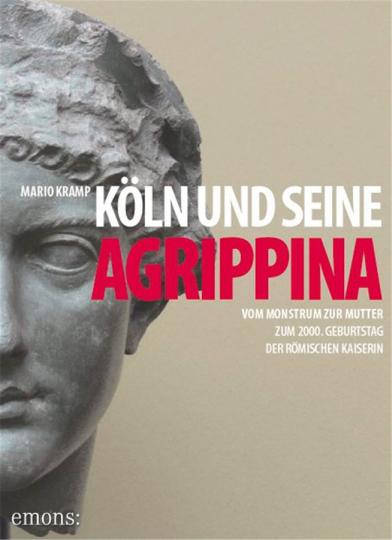 Köln und seine Agrippina. Vom Monstrum zur Mutter. Zum 2000. Geburtstag der römischen Kaiserin.