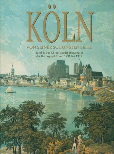 Köln von seiner schönsten Seite. Das Kölner Stadtpanorama in der Druckgrafik von 1791 bis 1939.