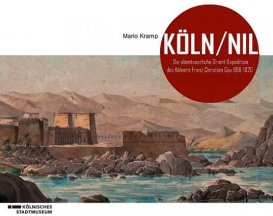 Köln/Nil. Die abenteuerliche Orient-Expedition des Kölners Franz Christian Gau 1818-1820.