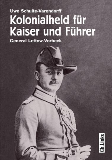 Kolonialheld für Kaiser und Führer. General Lettow-Vorbeck - Mythos und Wirklichkeit.