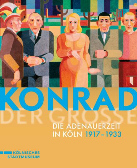 Konrad der Große. Die Adenauerzeit in Köln 1917 bis 1933.