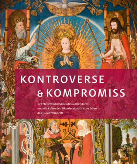 Kontroverse & Kompromiss. Der Pfeilerbilderzyklus des Mariendoms und die Kultur der Bikonfessionalität im Erfurt des 16. Jahrhunderts.