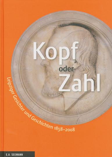 Kopf oder Zahl. Leipziger Gesichter und Geschichten 1858-2008.