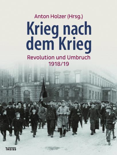 Krieg nach dem Krieg. Revolution und Umbruch 1918/19.