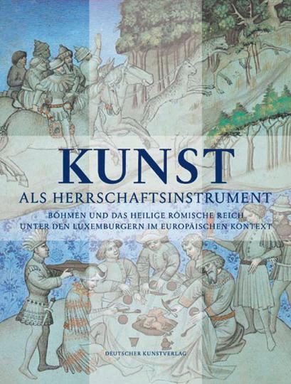 Kunst als Herrschaftsinstrument. Böhmen und das Heilige Römische Reich unter den Luxemburgern im europäischen Kontext.