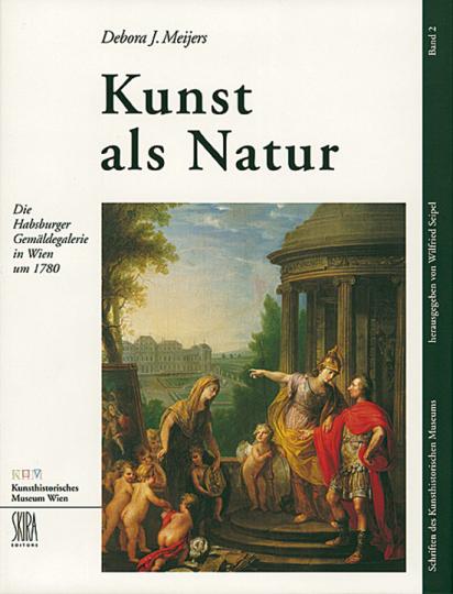 Kunst als Natur. Die Habsburger Gemäldegalerie in Wien um 1780.