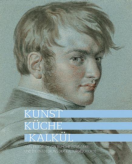 Kunst, Küche und Kalkül. Carl Friedrich von Rumohr (1785-1843) und die Entdeckung der Kulturgeschichte.