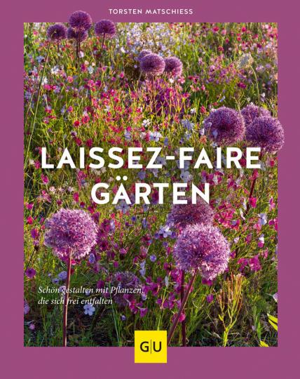 Laissez-faire-Gärten. Schön gestalten mit Pflanzen, die sich frei entfalten.