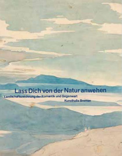 »Lass Dich von der Natur anwehen«. Landschaftszeichnung der Romantik und Gegenwart