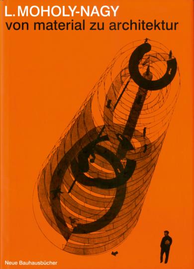 Laszlo Moholy-Nagy. Von Material zu Architektur.