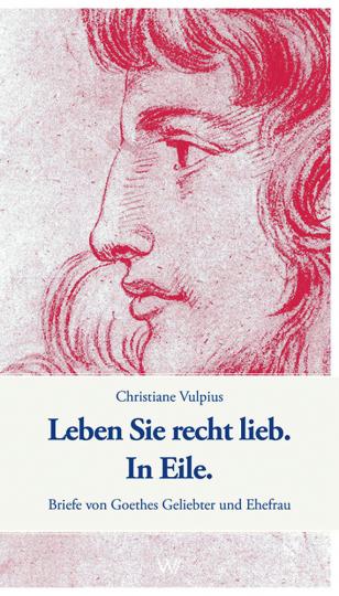 Leben Sie recht lieb. In Eile. Briefe von Goethes Geliebter und Ehefrau.