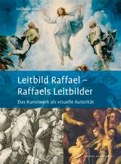 Leitbild Raffael - Raffaels Leitbilder. Das Kunstwerk als visuelle Autorität.