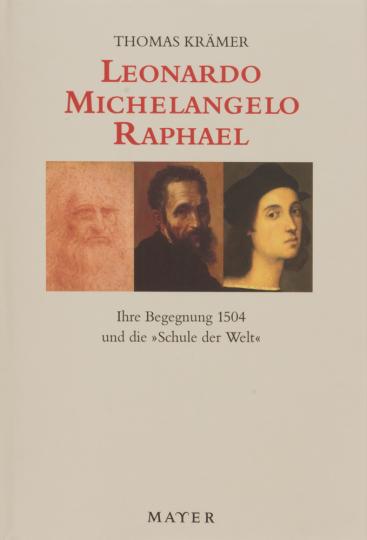 Leonardo - Michelangelo - Raphael. Ihre Begegnung 1504 und die »Schule der Welt«.